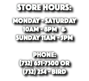 Store Hours: Monday - Saturday 10am - 8pm & Sunday 11am - 5pm Phone: (732) 651-7300 or (732) 254 - BIRD